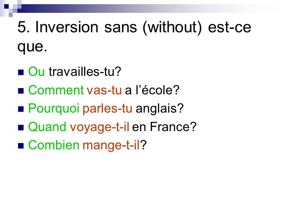 5. Inversion sans (without) est-ce que. Ou travailles-tu? Comment vas-tu a lécole? Pourquoi parles-tu anglais? Quand voyage-t-il en France? Combien ma