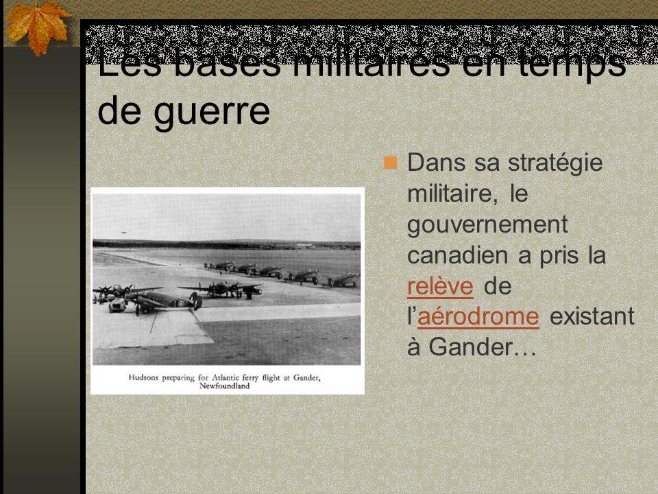 Les bases militaires en temps de guerre Dans sa stratégie militaire, le gouvernement canadien a pris la relève de laérodrome existant à Gander… relève