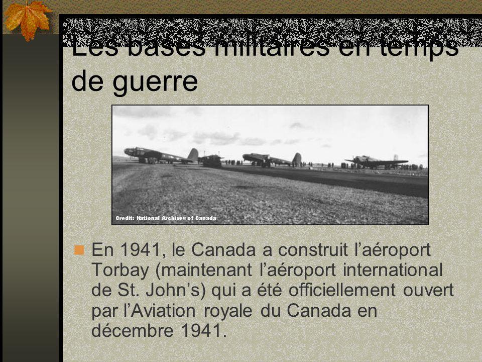 Les bases militaires en temps de guerre En 1941, le Canada a construit laéroport Torbay (maintenant laéroport international de St. Johns) qui a été of