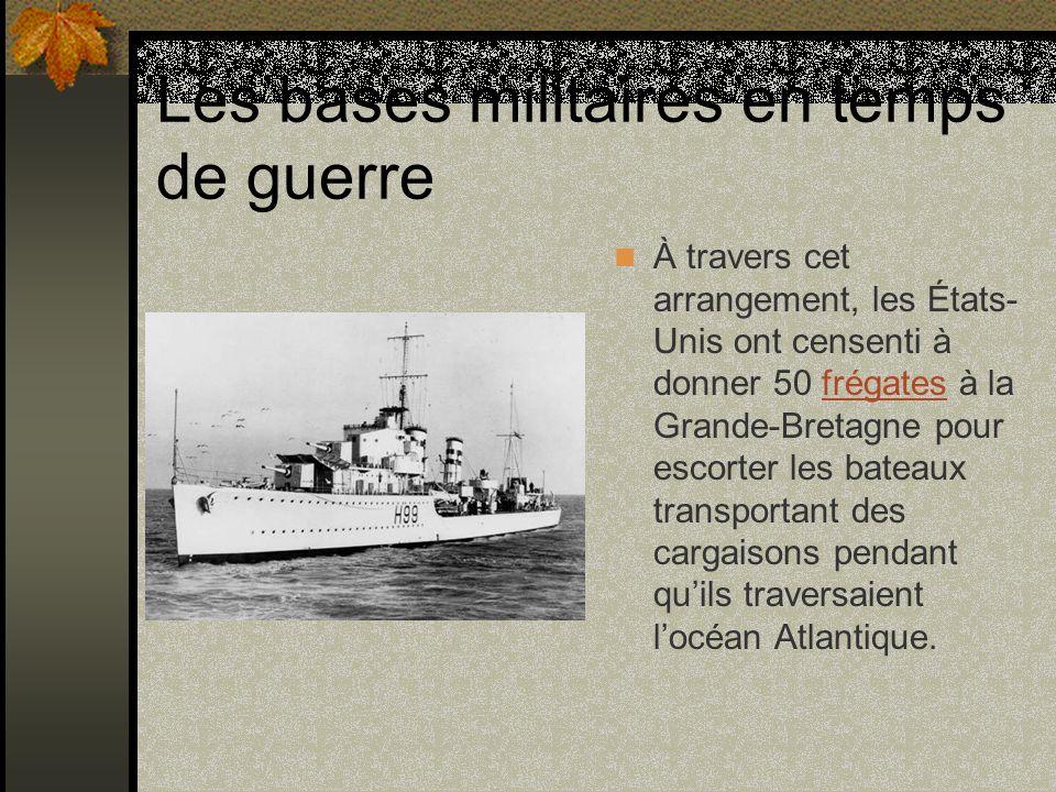 Les bases militaires en temps de guerre À travers cet arrangement, les États- Unis ont censenti à donner 50 frégates à la Grande-Bretagne pour escorte