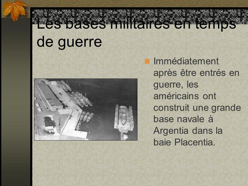 Les bases militaires en temps de guerre Immédiatement après être entrés en guerre, les américains ont construit une grande base navale à Argentia dans