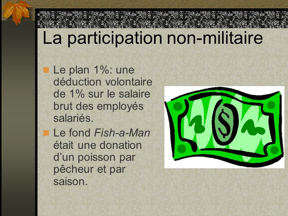 La participation non-militaire Le plan 1%: une déduction volontaire de 1% sur le salaire brut des employés salariés. Le fond Fish-a-Man était une dona