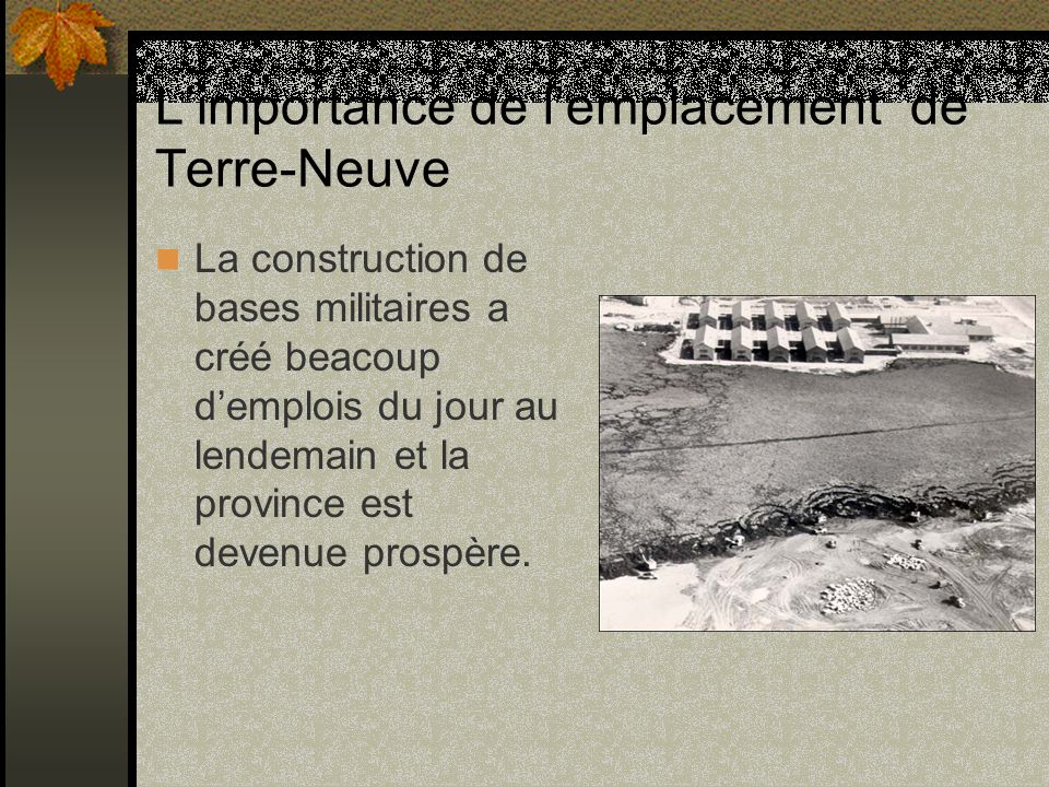 Limportance de lemplacement de Terre-Neuve La construction de bases militaires a créé beacoup demplois du jour au lendemain et la province est devenue