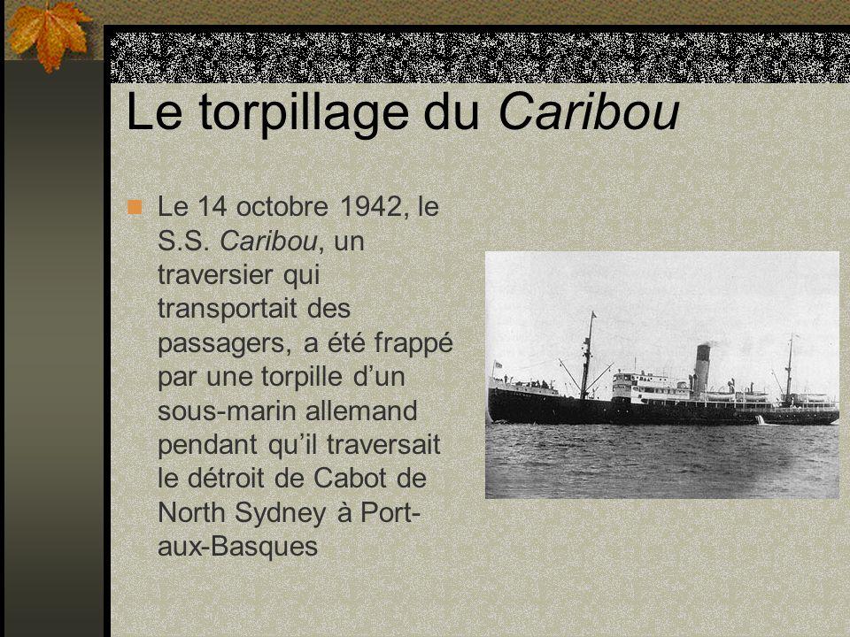 Le torpillage du Caribou Le 14 octobre 1942, le S.S. Caribou, un traversier qui transportait des passagers, a été frappé par une torpille dun sous-mar
