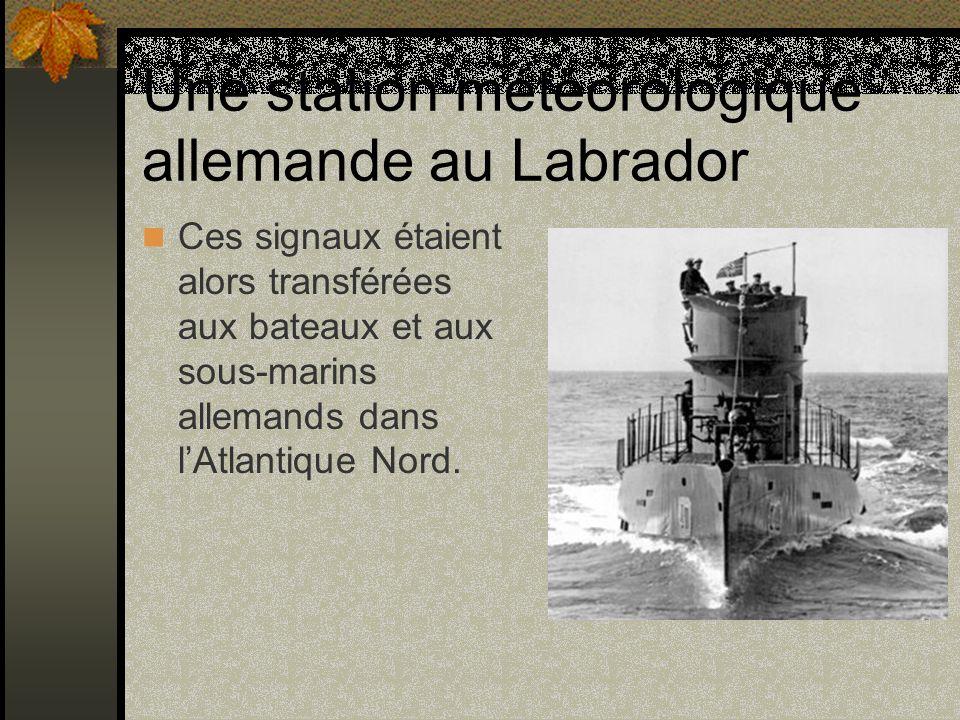 Une station météorologique allemande au Labrador Ces signaux étaient alors transférées aux bateaux et aux sous-marins allemands dans lAtlantique Nord.