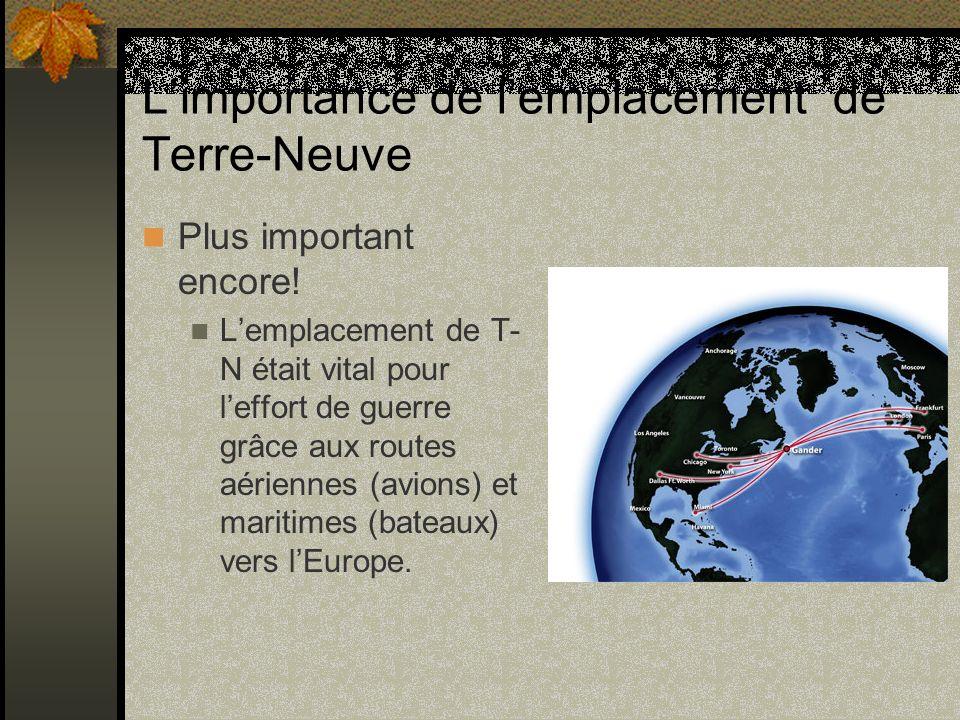 Limportance de lemplacement de Terre-Neuve Plus important encore! Lemplacement de T- N était vital pour leffort de guerre grâce aux routes aériennes (