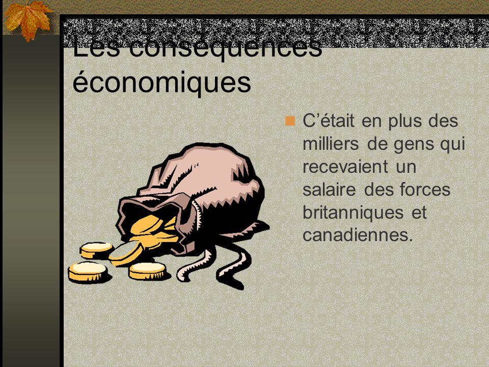Les conséquences économiques Cétait en plus des milliers de gens qui recevaient un salaire des forces britanniques et canadiennes.