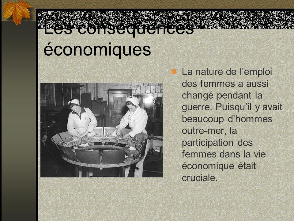 Les conséquences économiques La nature de lemploi des femmes a aussi changé pendant la guerre. Puisquil y avait beaucoup dhommes outre-mer, la partici