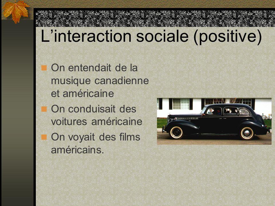 Linteraction sociale (positive) On entendait de la musique canadienne et américaine On conduisait des voitures américaine On voyait des films américai