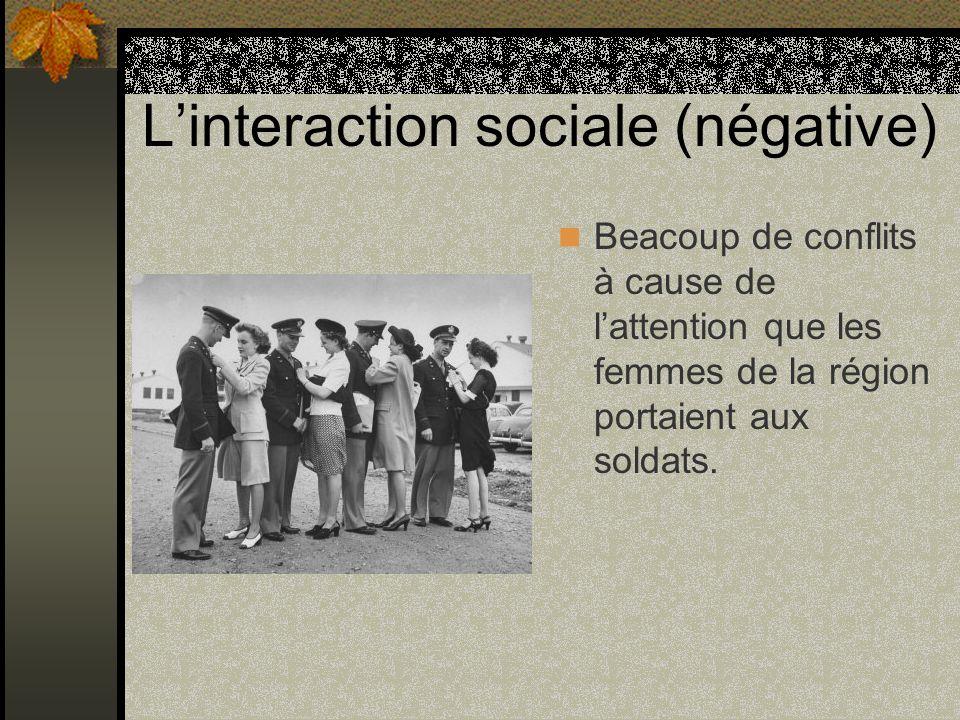 Linteraction sociale (négative) Beacoup de conflits à cause de lattention que les femmes de la région portaient aux soldats.