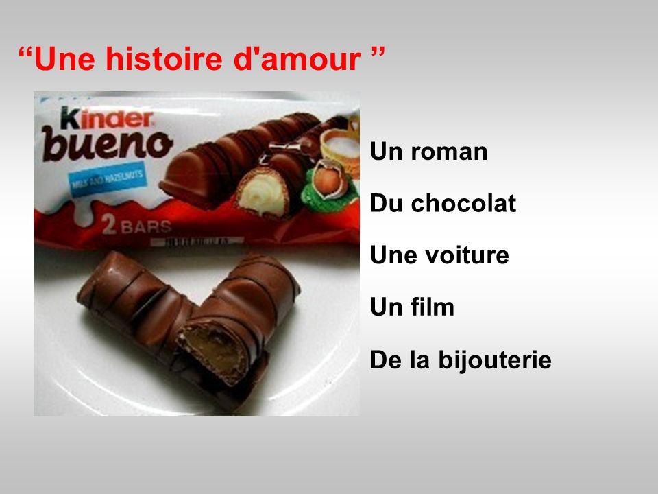 Une histoire d'amour Un roman Du chocolat De la bijouterie Une voiture Un film