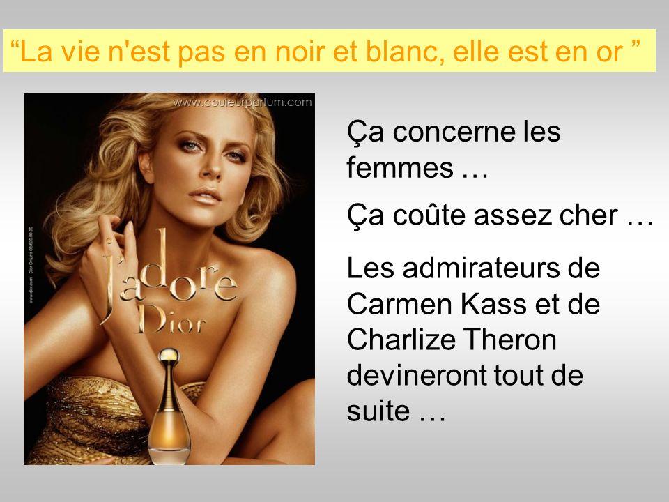 La vie n'est pas en noir et blanc, elle est en or Ça concerne les femmes … Ça coûte assez cher … Les admirateurs de Carmen Kass et de Charlize Theron