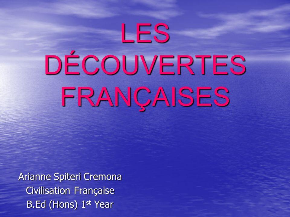 LES DÉCOUVERTES FRANÇAISES LES DÉCOUVERTES FRANÇAISES Arianne Spiteri Cremona Civilisation Française B.Ed (Hons) 1 st Year