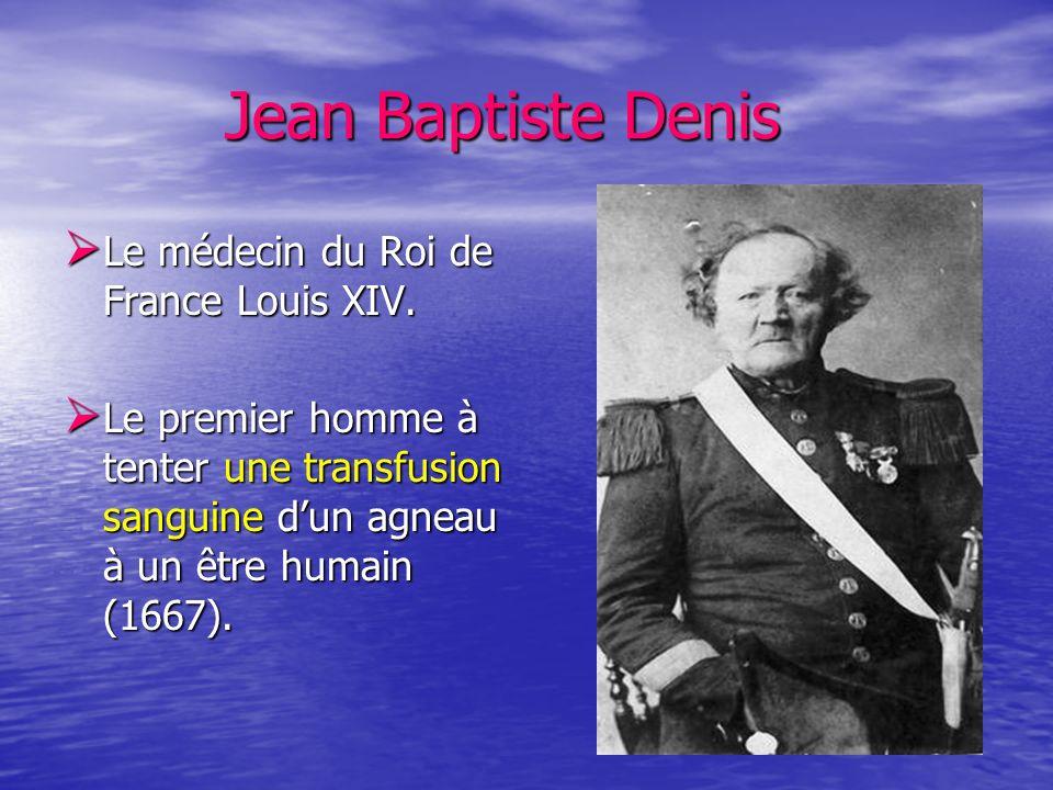 Jean Baptiste Denis Jean Baptiste Denis Le médecin du Roi de France Louis XIV. Le médecin du Roi de France Louis XIV. Le premier homme à tenter une tr