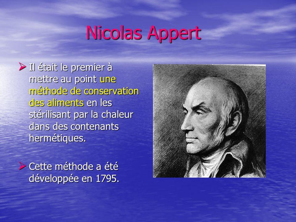 Nicolas Appert Nicolas Appert Il était le premier à mettre au point une méthode de conservation des aliments en les stérilisant par la chaleur dans de