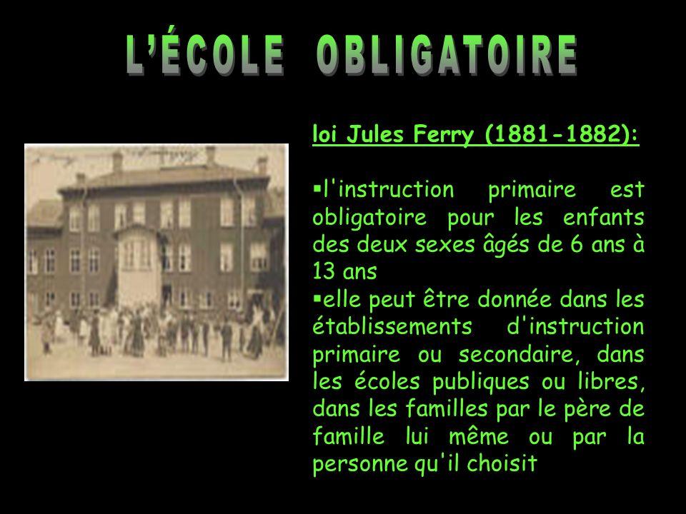loi Jules Ferry (1881-1882): l'instruction primaire est obligatoire pour les enfants des deux sexes âgés de 6 ans à 13 ans elle peut être donnée dans