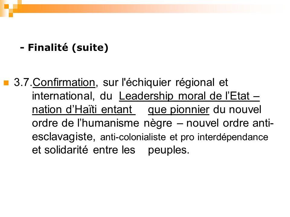 - Finalité (suite) 3.7.Confirmation, sur l échiquier régional et international, du Leadership moral de lEtat – nation dHaïti entant que pionnier du nouvel ordre de lhumanisme nègre – nouvel ordre anti- esclavagiste, anti-colonialiste et pro interdépendance et solidarité entre les peuples.