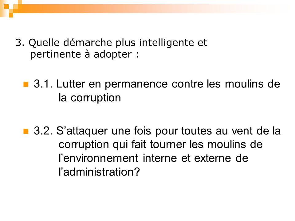 3. Quelle démarche plus intelligente et pertinente à adopter : 3.1. Lutter en permanence contre les moulins de la corruption 3.2. Sattaquer une fois p