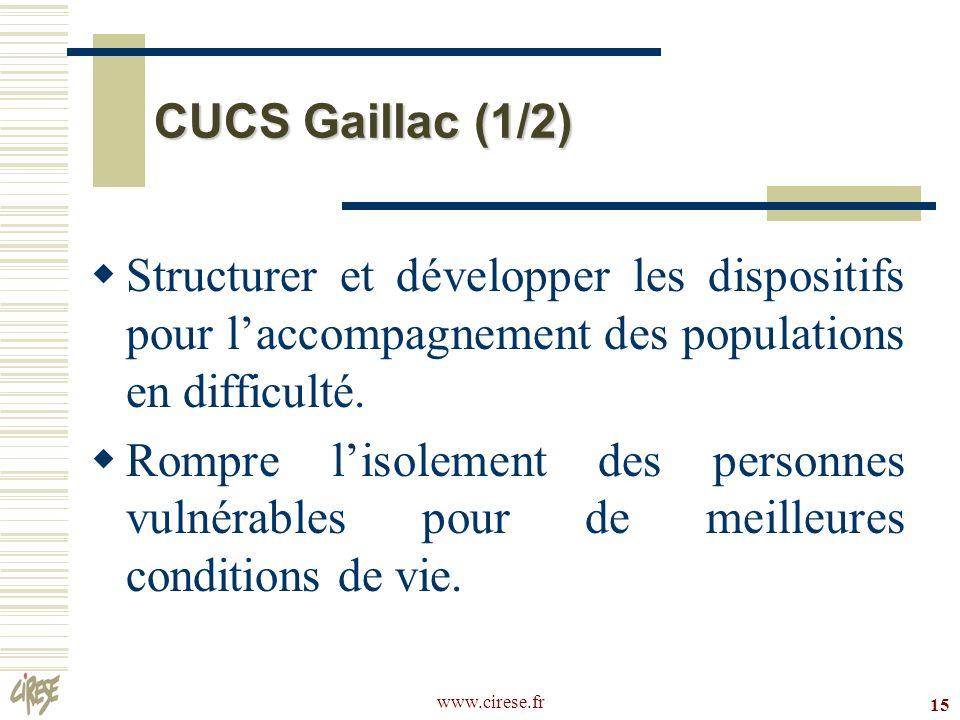 www.cirese.fr 15 CUCS Gaillac (1/2) Structurer et développer les dispositifs pour laccompagnement des populations en difficulté. Rompre lisolement des