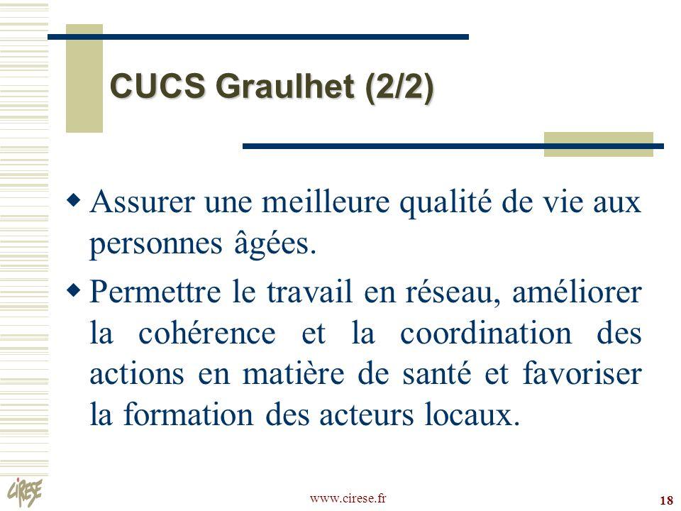 www.cirese.fr 18 CUCS Graulhet (2/2) Assurer une meilleure qualité de vie aux personnes âgées. Permettre le travail en réseau, améliorer la cohérence
