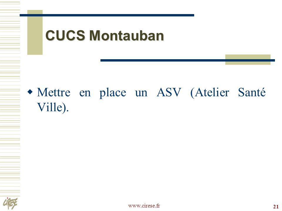 www.cirese.fr 21 CUCS Montauban Mettre en place un ASV (Atelier Santé Ville).