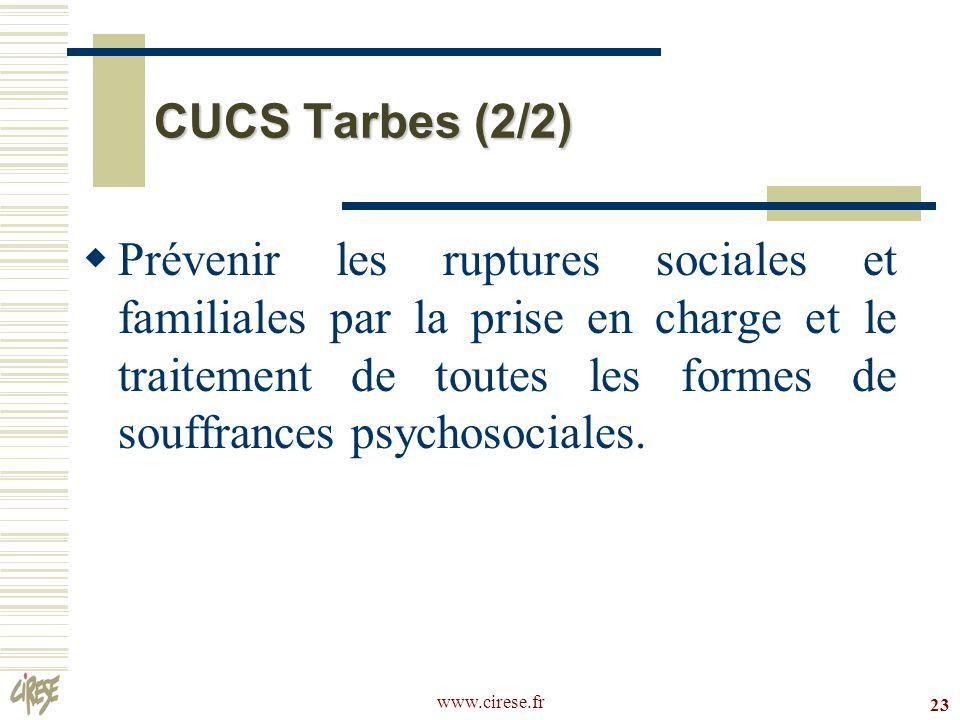 www.cirese.fr 23 CUCS Tarbes (2/2) Prévenir les ruptures sociales et familiales par la prise en charge et le traitement de toutes les formes de souffr