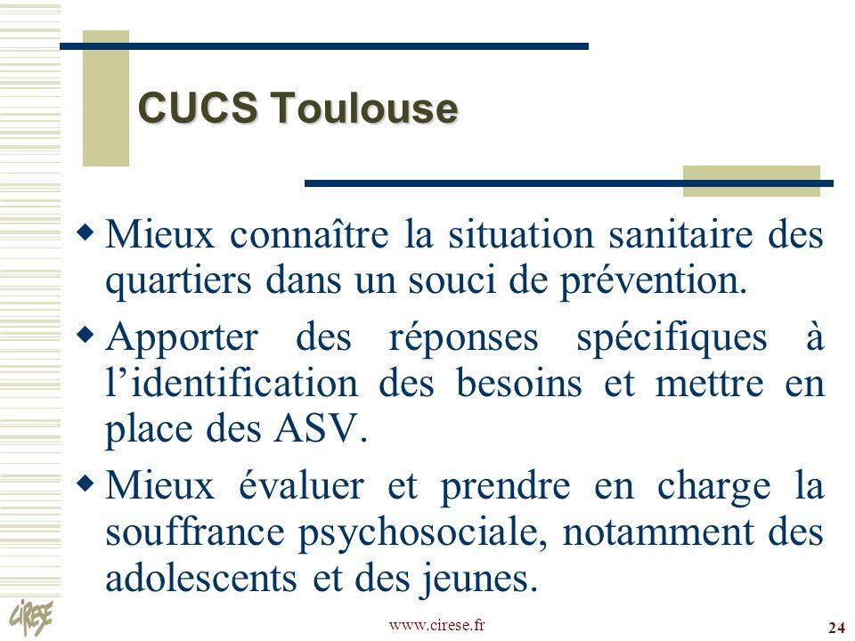 www.cirese.fr 24 CUCS Toulouse Mieux connaître la situation sanitaire des quartiers dans un souci de prévention. Apporter des réponses spécifiques à l