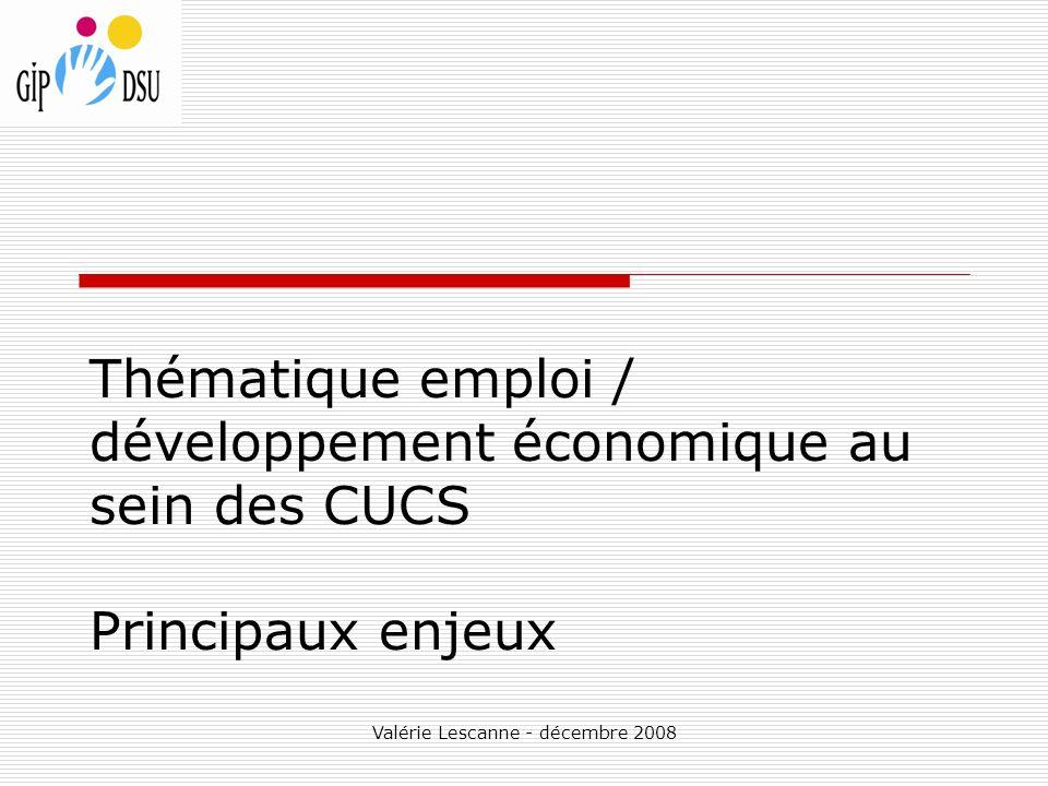 Valérie Lescanne - décembre 2008 Thématique emploi / développement économique au sein des CUCS Principaux enjeux