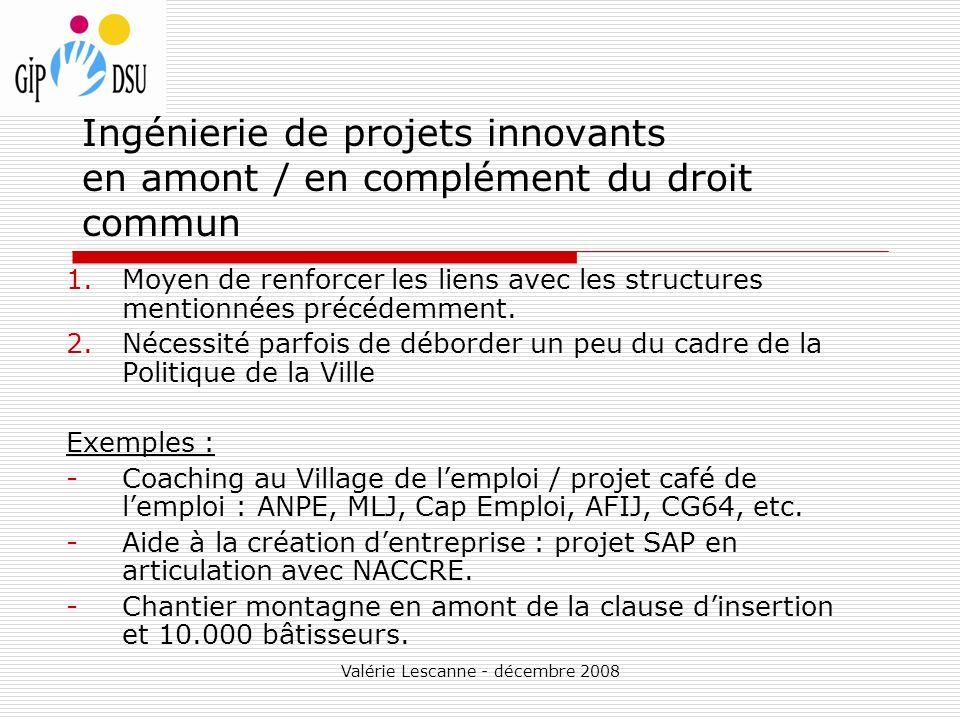 Valérie Lescanne - décembre 2008 Ingénierie de projets innovants en amont / en complément du droit commun 1.Moyen de renforcer les liens avec les structures mentionnées précédemment.