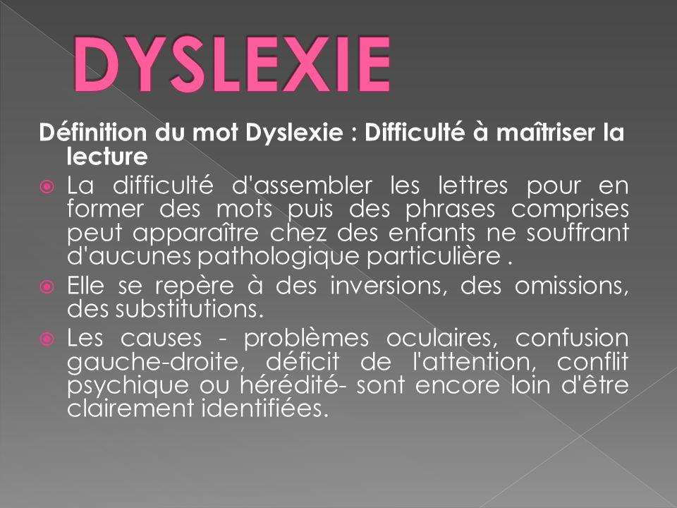 Définition du mot Dyslexie : Difficulté à maîtriser la lecture La difficulté d assembler les lettres pour en former des mots puis des phrases comprises peut apparaître chez des enfants ne souffrant d aucunes pathologique particulière.