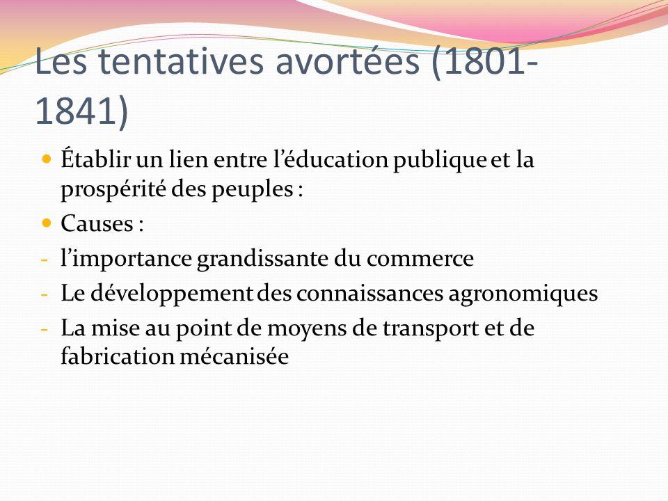 Les tentatives avortées (1801- 1841) Établir un lien entre léducation publique et la prospérité des peuples : Causes : - limportance grandissante du c