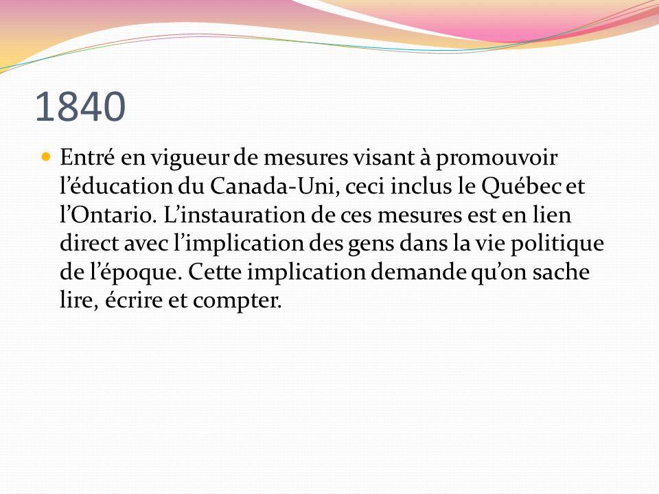 1840 Entré en vigueur de mesures visant à promouvoir léducation du Canada-Uni, ceci inclus le Québec et lOntario. Linstauration de ces mesures est en