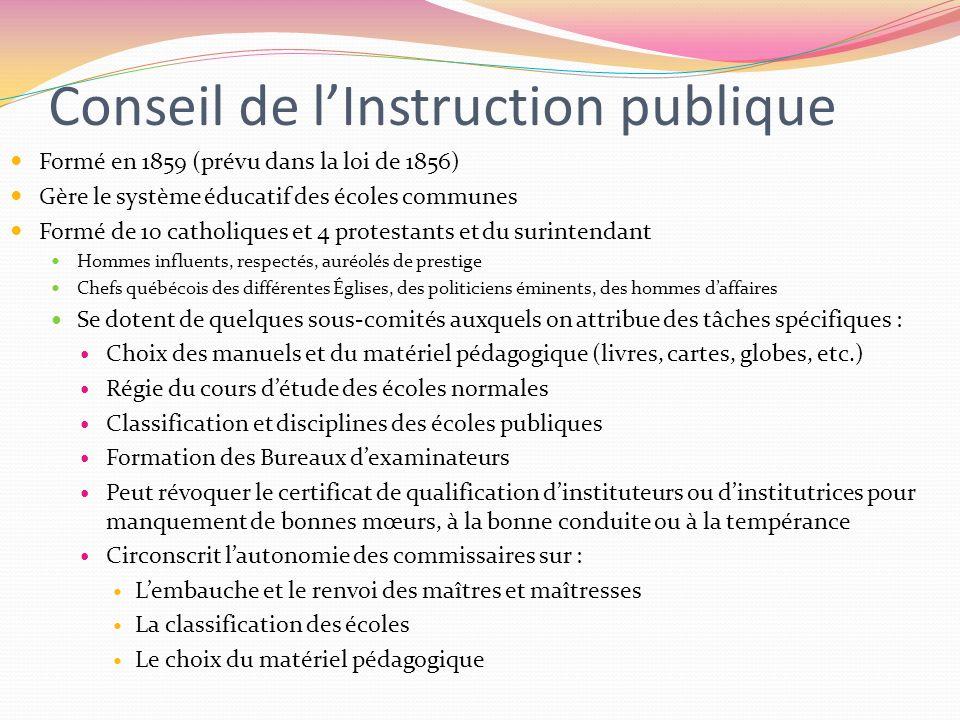 Conseil de lInstruction publique Formé en 1859 (prévu dans la loi de 1856) Gère le système éducatif des écoles communes Formé de 10 catholiques et 4 p