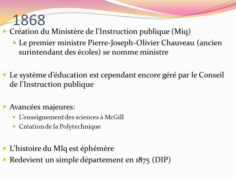 1868 Création du Ministère de lInstruction publique (Miq) Le premier ministre Pierre-Joseph-Olivier Chauveau (ancien surintendant des écoles) se nomme