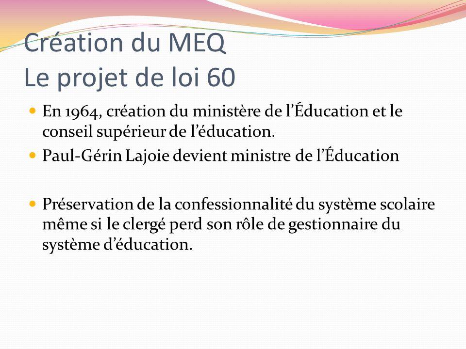 Création du MEQ Le projet de loi 60 En 1964, création du ministère de lÉducation et le conseil supérieur de léducation. Paul-Gérin Lajoie devient mini