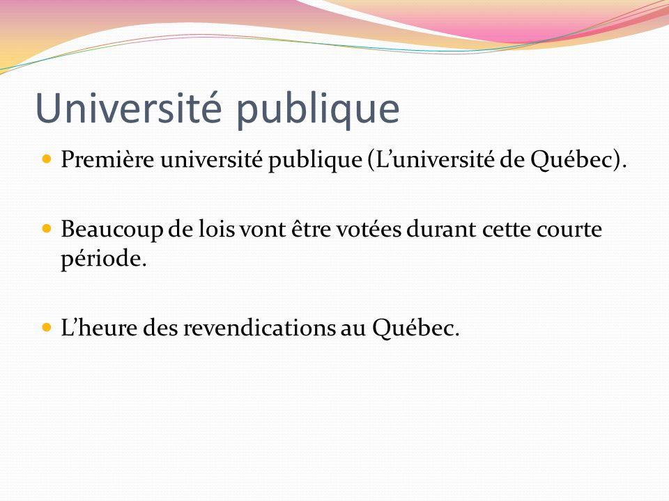 Université publique Première université publique (Luniversité de Québec). Beaucoup de lois vont être votées durant cette courte période. Lheure des re