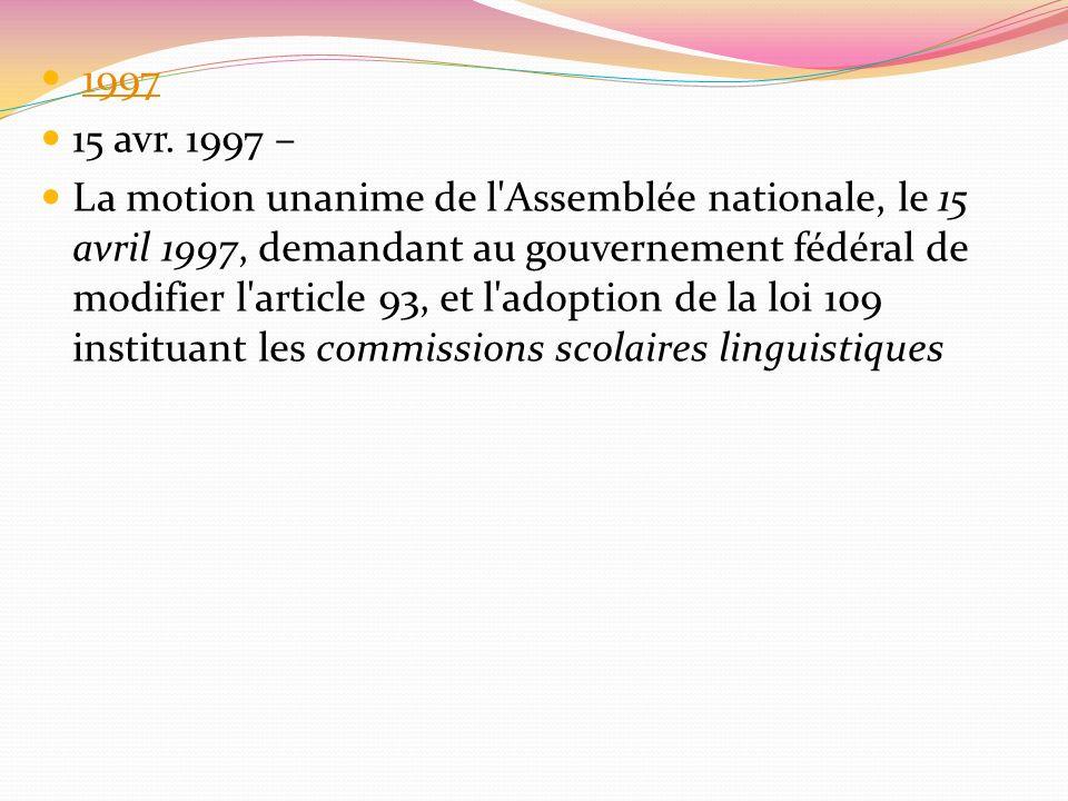 1997 15 avr. 1997 – La motion unanime de l'Assemblée nationale, le 15 avril 1997, demandant au gouvernement fédéral de modifier l'article 93, et l'ado