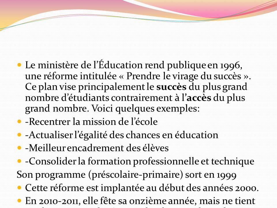 Le ministère de lÉducation rend publique en 1996, une réforme intitulée « Prendre le virage du succès ». Ce plan vise principalement le succès du plus
