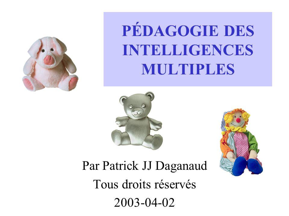 PÉDAGOGIE DES INTELLIGENCES MULTIPLES Par Patrick JJ Daganaud Tous droits réservés 2003-04-02
