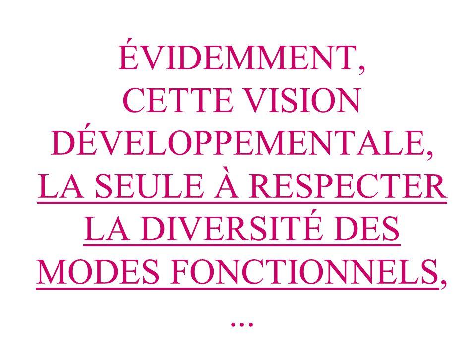 ÉVIDEMMENT, CETTE VISION DÉVELOPPEMENTALE, LA SEULE À RESPECTER LA DIVERSITÉ DES MODES FONCTIONNELS,...