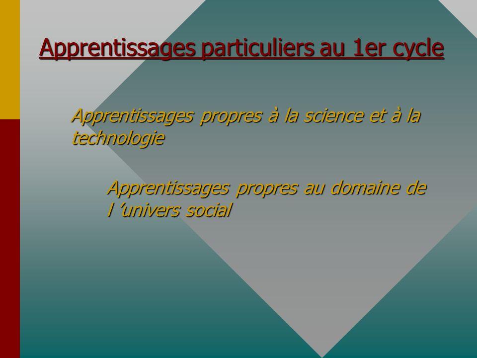 Apprentissages particuliers au 1er cycle Apprentissages propres à la science et à la technologie Apprentissages propres au domaine de l univers social