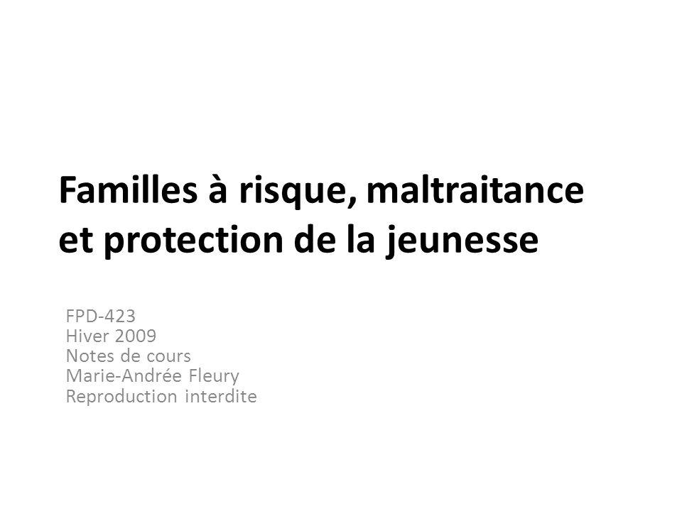 Familles à risque, maltraitance et protection de la jeunesse FPD-423 Hiver 2009 Notes de cours Marie-Andrée Fleury Reproduction interdite