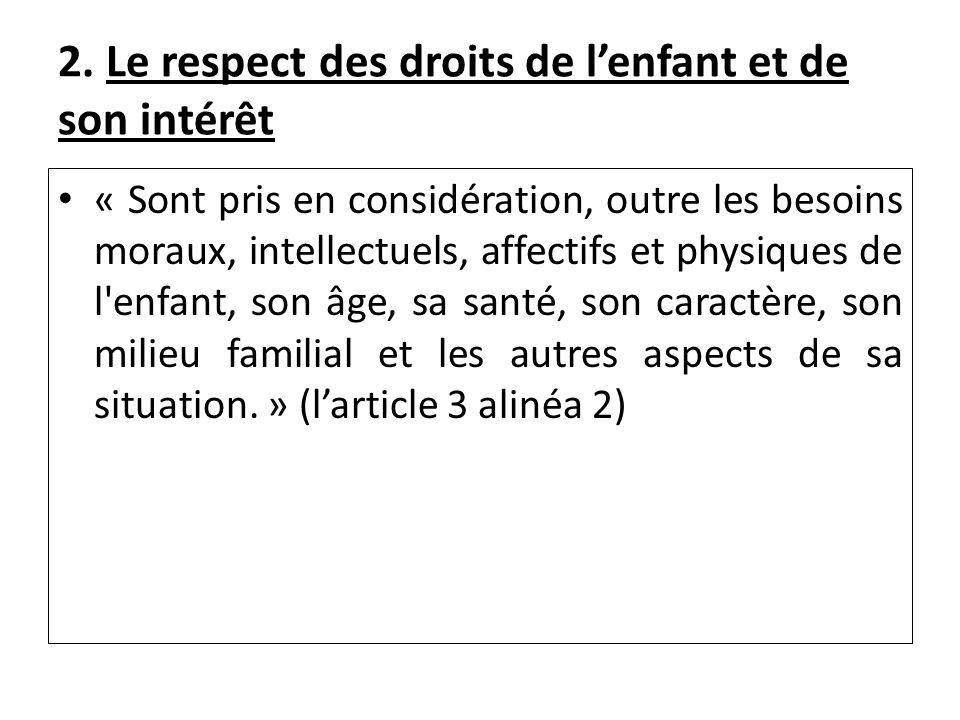 2. Le respect des droits de lenfant et de son intérêt « Sont pris en considération, outre les besoins moraux, intellectuels, affectifs et physiques de