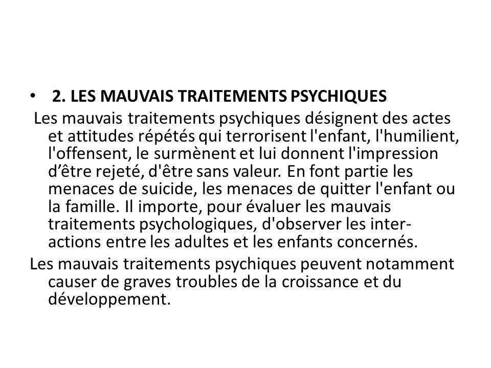 2. LES MAUVAIS TRAITEMENTS PSYCHIQUES Les mauvais traitements psychiques désignent des actes et attitudes répétés qui terrorisent l'enfant, l'humilien