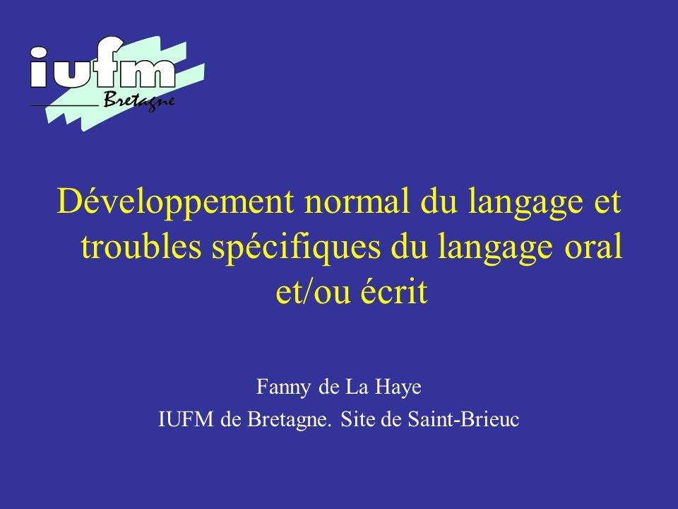 Développement normal du langage et troubles spécifiques du langage oral et/ou écrit Fanny de La Haye IUFM de Bretagne. Site de Saint-Brieuc
