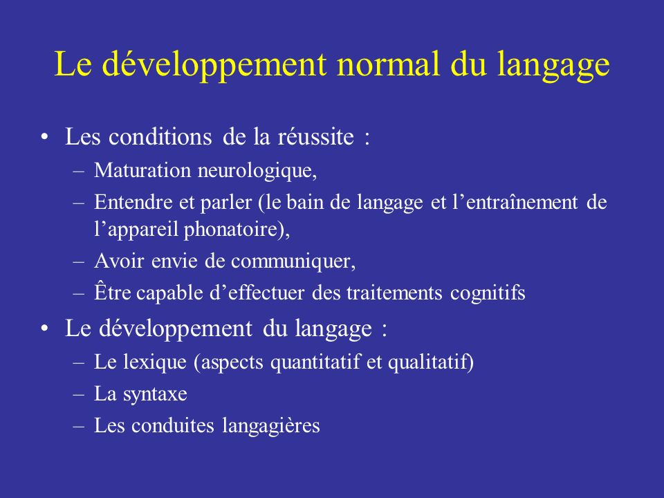 Le développement normal du langage Les conditions de la réussite : –Maturation neurologique, –Entendre et parler (le bain de langage et lentraînement