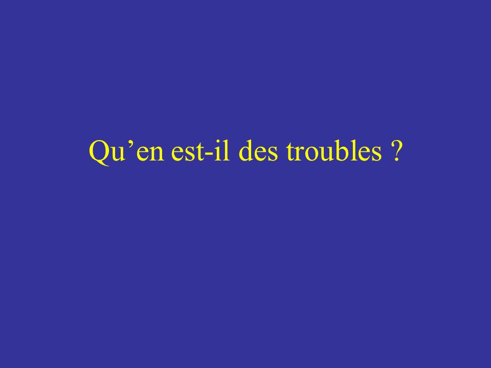 Quen est-il des troubles ?