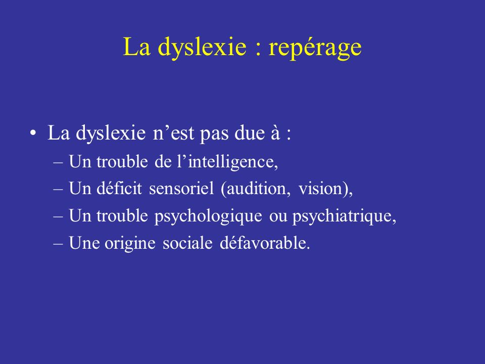 La dyslexie : repérage La dyslexie nest pas due à : –Un trouble de lintelligence, –Un déficit sensoriel (audition, vision), –Un trouble psychologique