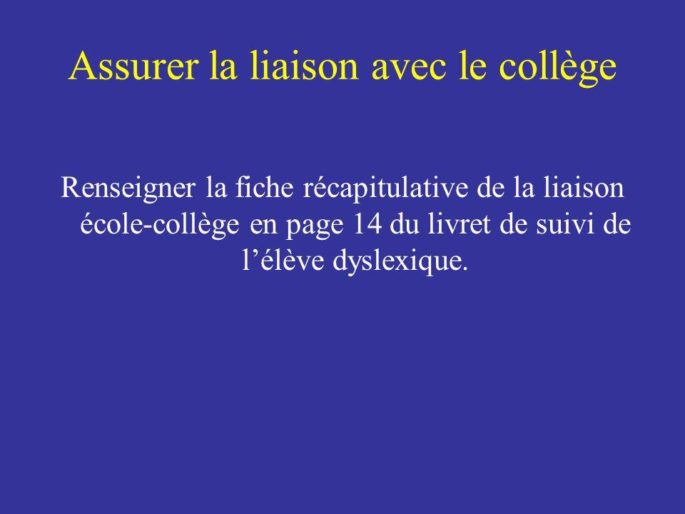 Assurer la liaison avec le collège Renseigner la fiche récapitulative de la liaison école-collège en page 14 du livret de suivi de lélève dyslexique.