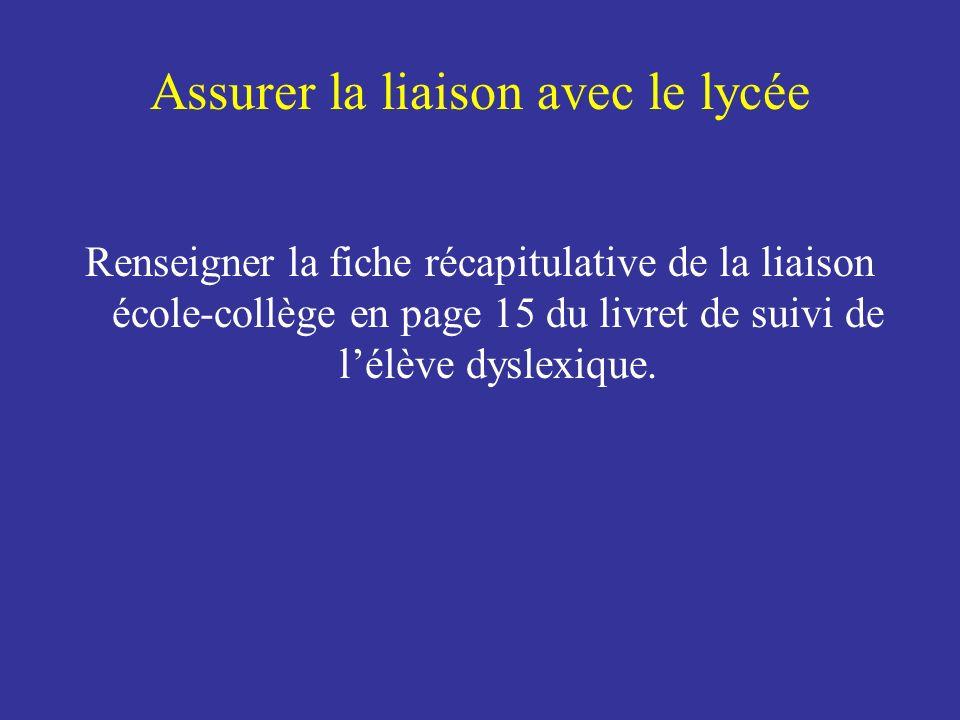 Assurer la liaison avec le lycée Renseigner la fiche récapitulative de la liaison école-collège en page 15 du livret de suivi de lélève dyslexique.